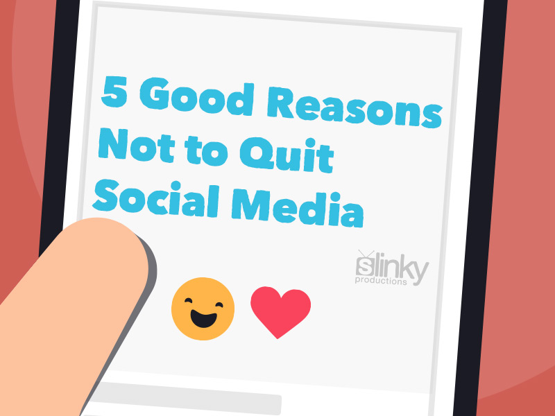 5 Good Reasons Not to Quit Social Media