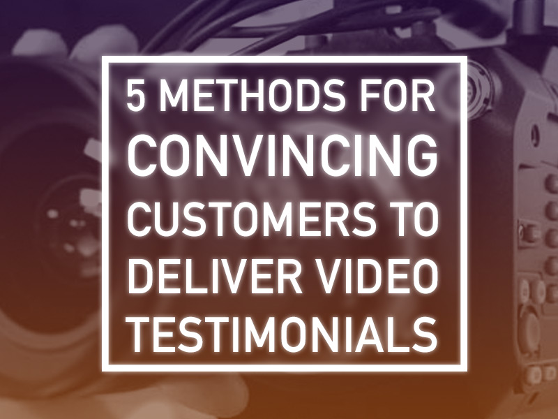 Convince customers to deliver client video testimonials