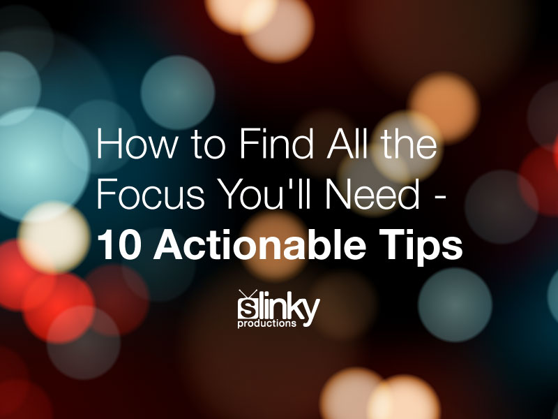 How to Find All the Focus You'll Need – 10 Actionable Tips