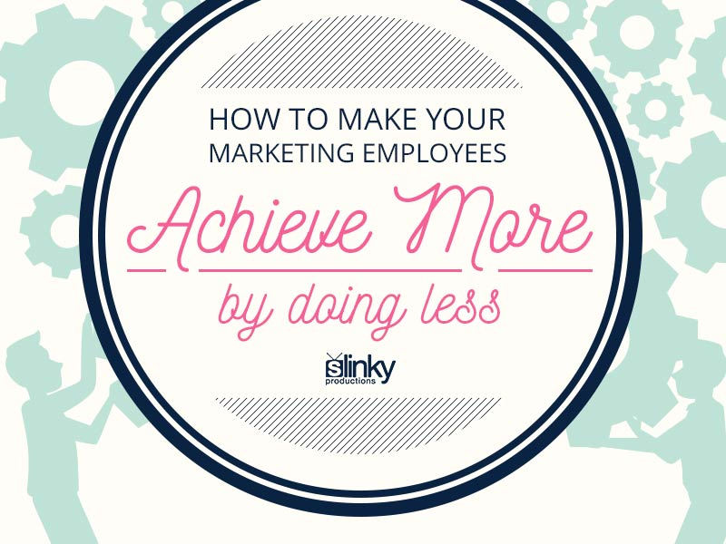 Make your marketing employees achieve more by doing less.