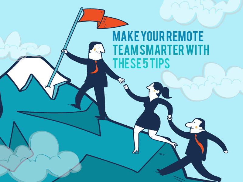 Make Your Remote Team Work Smarter With These Five Tips