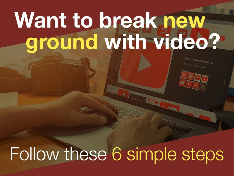 Want to Break New Ground with Video? Follow These 6 Simple Steps