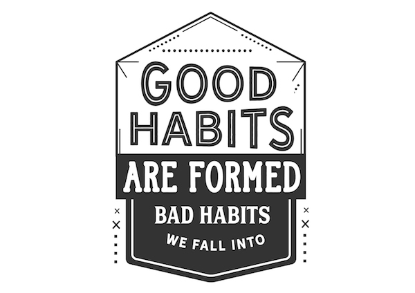 good habits are formed, bad habits we fall into