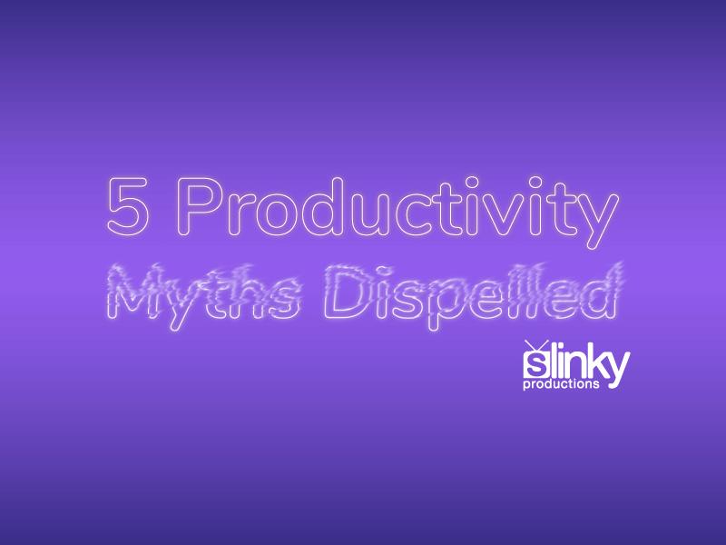 5 Productivity Myths Dispelled