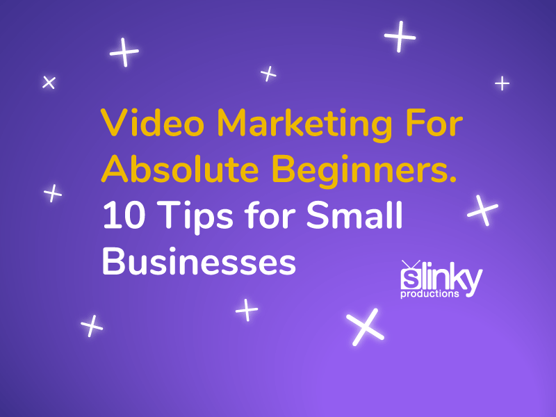 Video Marketing For Absolute Beginners. 10 Tips for Small Businesses